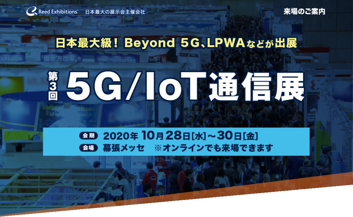 日本最大級! Beyond 5G、LPWA などが出展 第3回 5G/IoT通信展 会期:2020年10月28日[水]~30日[金] 会場:幕張メッセ ※オンラインでも来場できます
